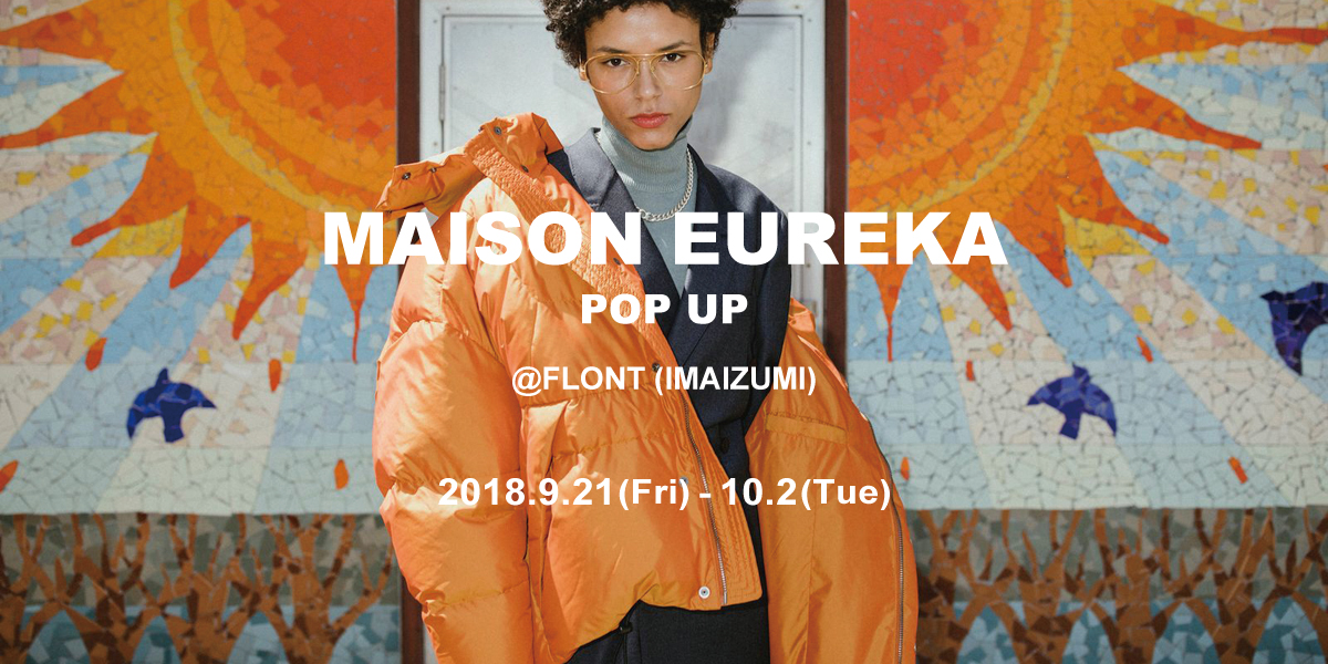【MAISON EUREKA  POP UP】@FLONT(IMAIZUMI)      9.21(Fri) – 10.2(Tue)