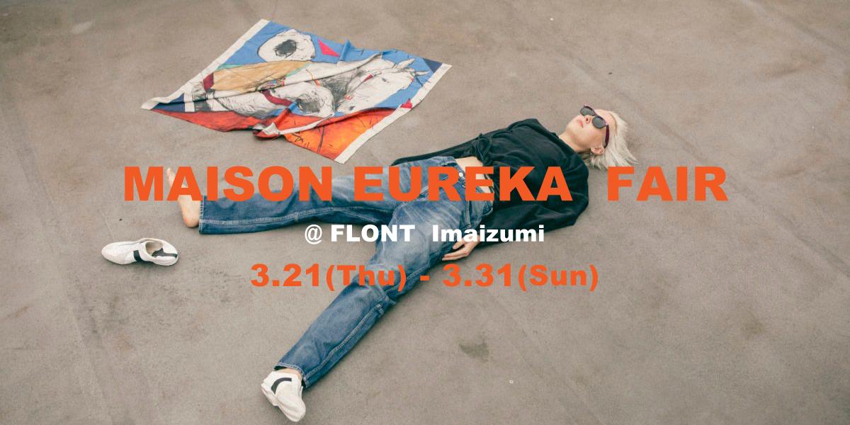 【MAISON EUREKA FAIR】@FLONT Imaizumi   [3.21(Thu) – 3.31(Sun)]